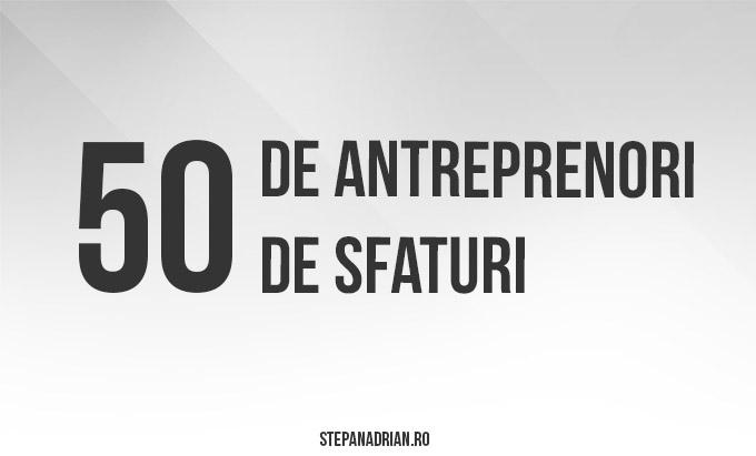 50 de Antreprenori. 50 de Sfaturi pe care nu le-am ratat!