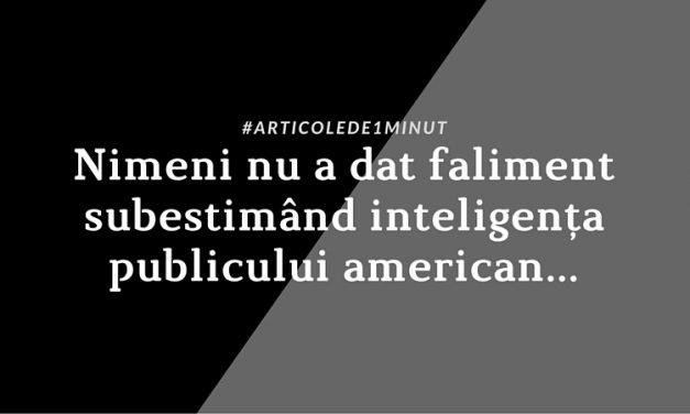 Nimeni nu a dat faliment subestimând inteligența publicului american…